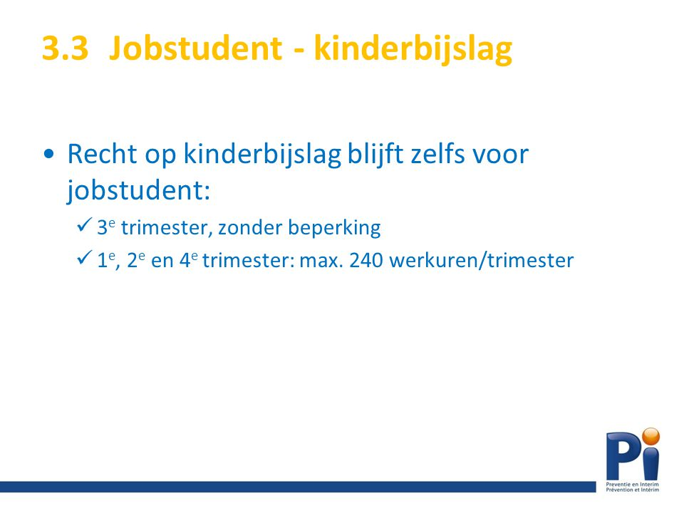 3.3Jobstudent - kinderbijslag Recht op kinderbijslag blijft zelfs voor jobstudent: 3 e trimester, zonder beperking 1 e, 2 e en 4 e trimester: max. 240