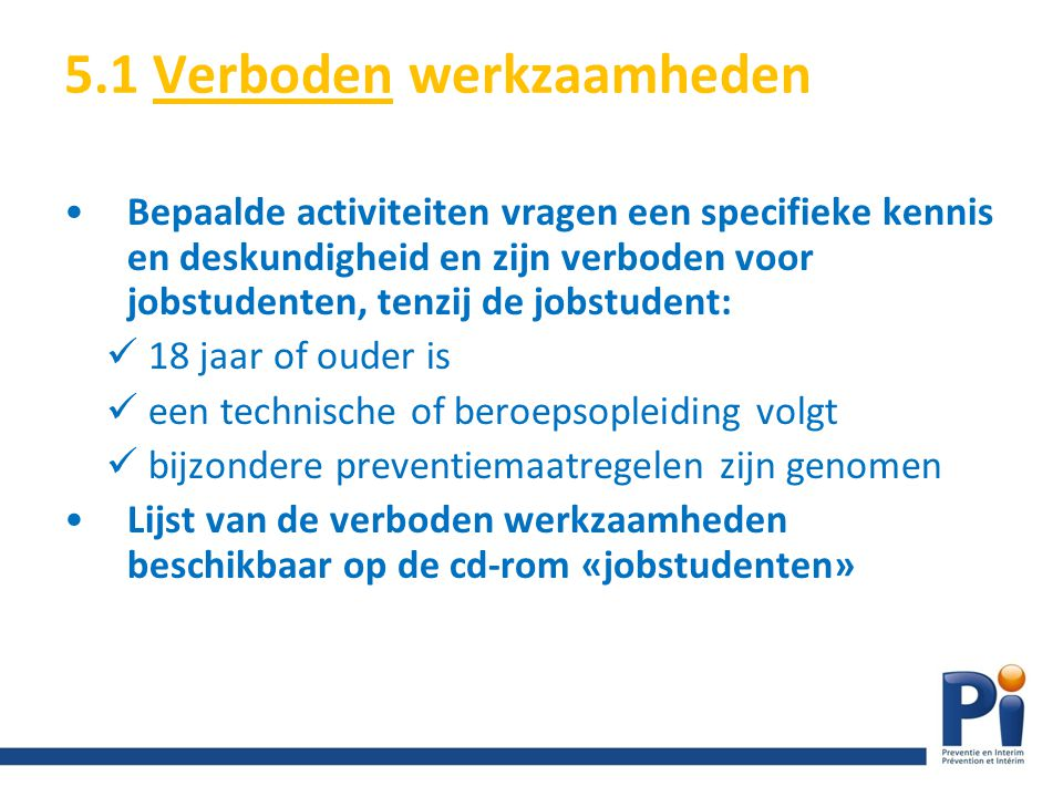 5.1 Verboden werkzaamheden Bepaalde activiteiten vragen een specifieke kennis en deskundigheid en zijn verboden voor jobstudenten, tenzij de jobstuden