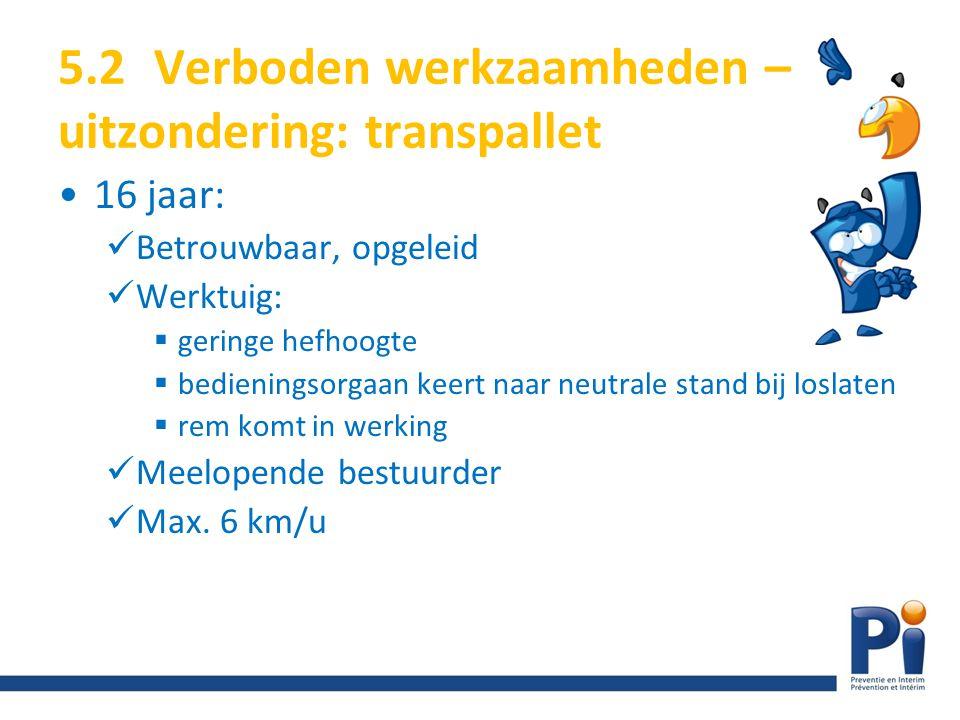 5.2Verboden werkzaamheden – uitzondering: transpallet 16 jaar: Betrouwbaar, opgeleid Werktuig:  geringe hefhoogte  bedieningsorgaan keert naar neutr