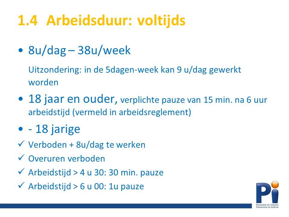 1.4Arbeidsduur: voltijds 8u/dag – 38u/week Uitzondering: in de 5dagen-week kan 9 u/dag gewerkt worden 18 jaar en ouder, verplichte pauze van 15 min. n
