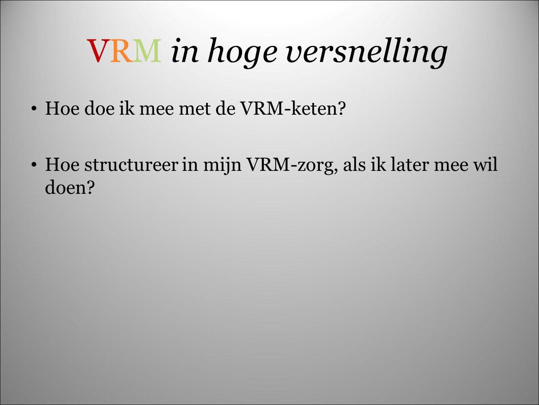 VRM in hoge versnelling Hoe doe ik mee met de VRM-keten? Hoe structureer in mijn VRM-zorg, als ik later mee wil doen?