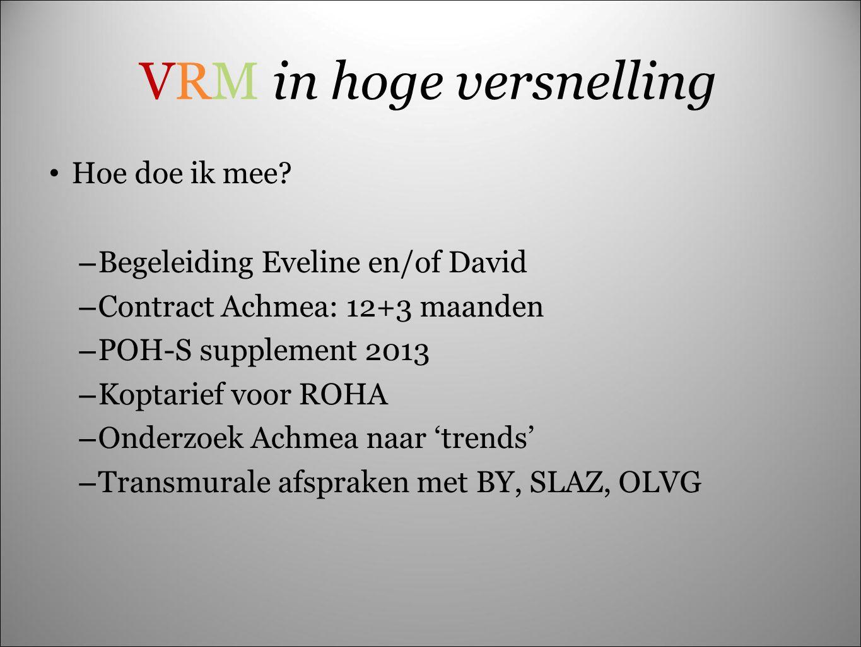 VRM in hoge versnelling Hoe doe ik mee? – Begeleiding Eveline en/of David – Contract Achmea: 12+3 maanden – POH-S supplement 2013 – Koptarief voor ROH