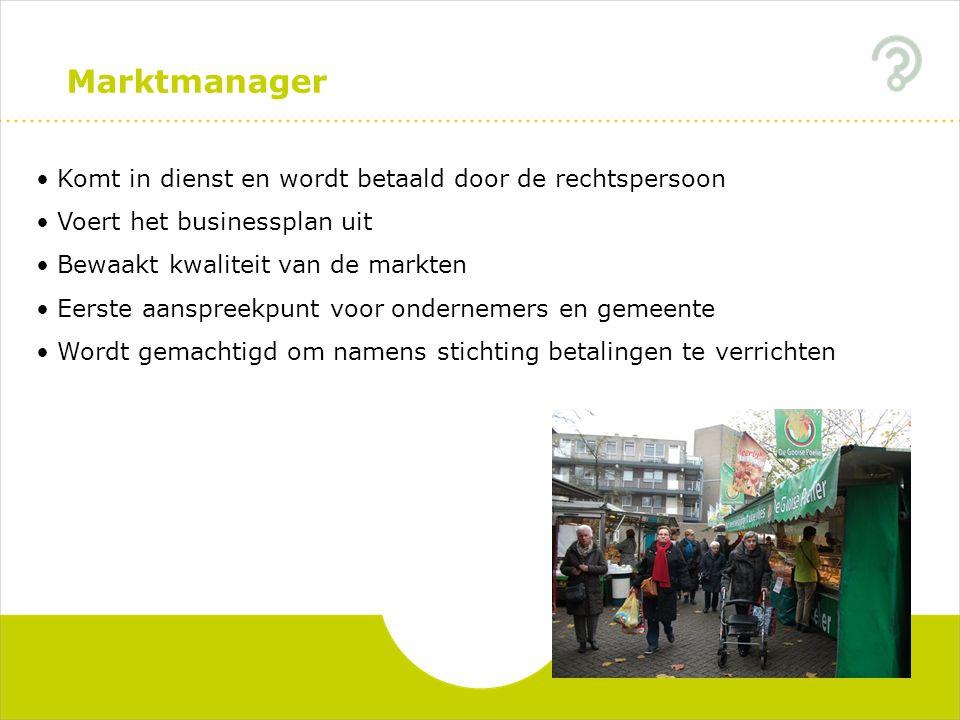 Marktmanager Komt in dienst en wordt betaald door de rechtspersoon Voert het businessplan uit Bewaakt kwaliteit van de markten Eerste aanspreekpunt vo