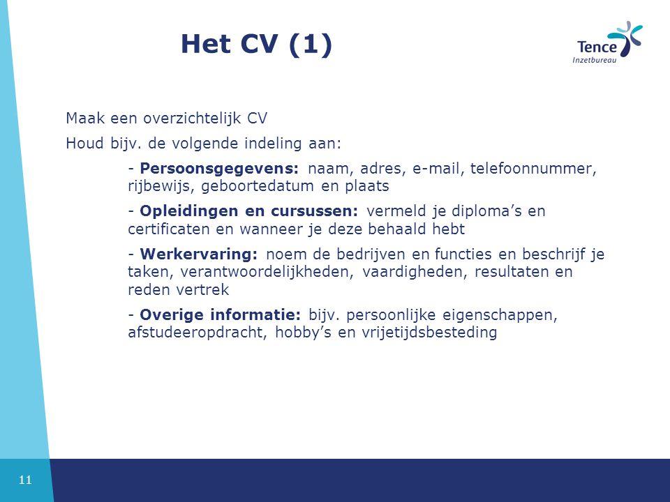 11 Het CV (1) Maak een overzichtelijk CV Houd bijv. de volgende indeling aan: - Persoonsgegevens: naam, adres, e-mail, telefoonnummer, rijbewijs, gebo