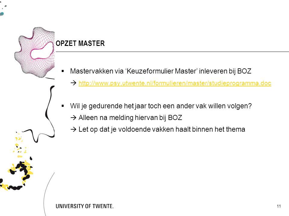 11 OPZET MASTER  Mastervakken via 'Keuzeformulier Master' inleveren bij BOZ  http://www.psy.utwente.nl/formulieren/master/studieprogramma.doc http:/