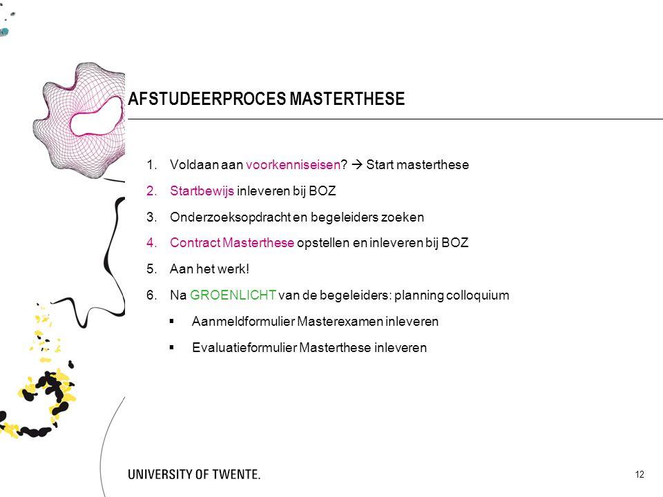 12 AFSTUDEERPROCES MASTERTHESE 1.Voldaan aan voorkenniseisen?  Start masterthese 2.Startbewijs inleveren bij BOZ 3.Onderzoeksopdracht en begeleiders
