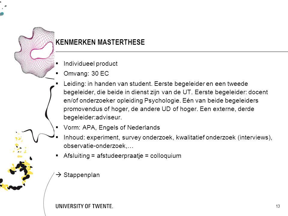 13 KENMERKEN MASTERTHESE  Individueel product  Omvang: 30 EC  Leiding: in handen van student. Eerste begeleider en een tweede begeleider, die beide