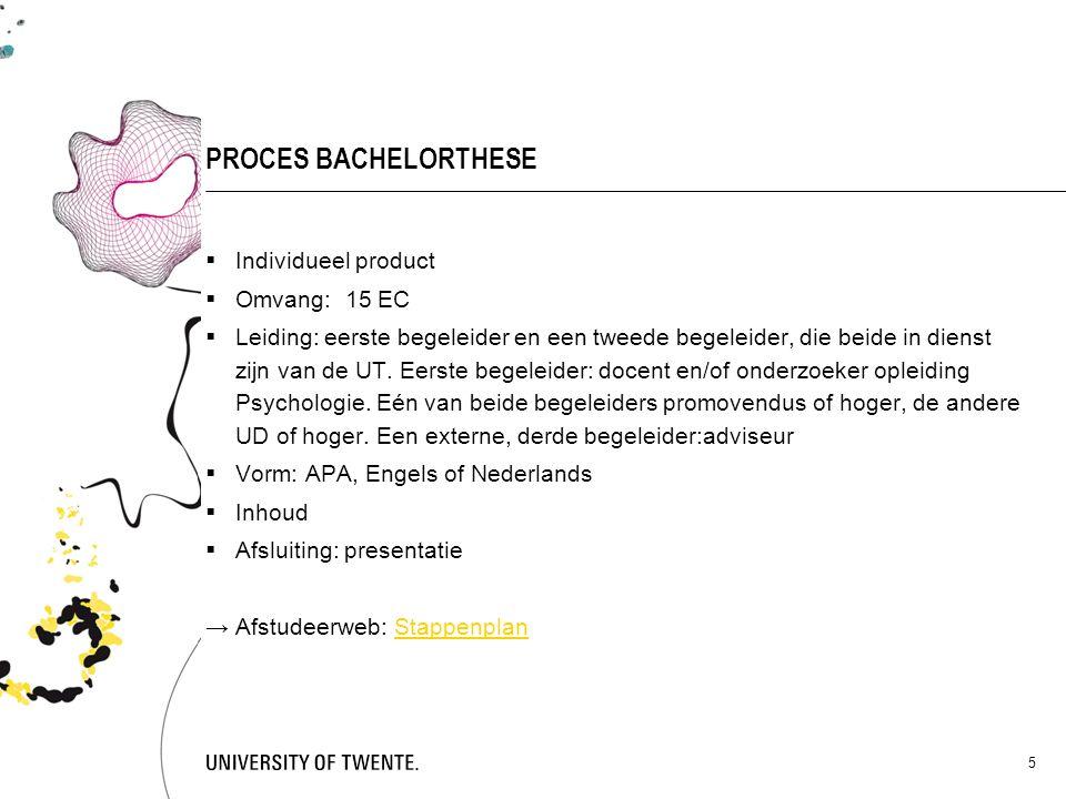 5 PROCES BACHELORTHESE  Individueel product  Omvang: 15 EC  Leiding: eerste begeleider en een tweede begeleider, die beide in dienst zijn van de UT