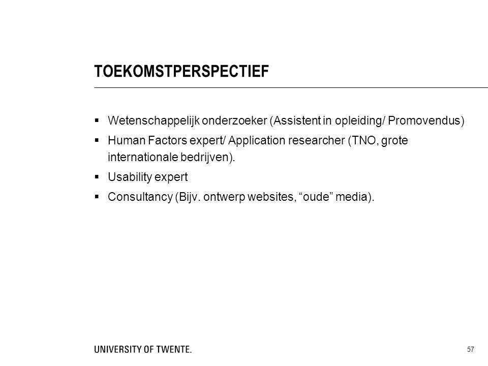 57 TOEKOMSTPERSPECTIEF  Wetenschappelijk onderzoeker (Assistent in opleiding/ Promovendus)  Human Factors expert/ Application researcher (TNO, grote