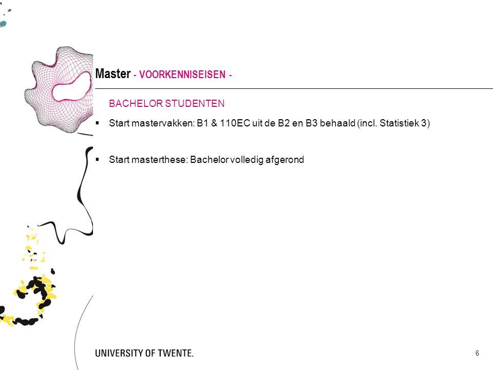 6 Master - VOORKENNISEISEN - BACHELOR STUDENTEN  Start mastervakken: B1 & 110EC uit de B2 en B3 behaald (incl. Statistiek 3)  Start masterthese: Bac