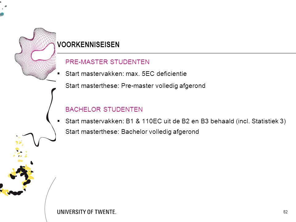 82 VOORKENNISEISEN PRE-MASTER STUDENTEN  Start mastervakken: max. 5EC deficientie Start masterthese: Pre-master volledig afgerond BACHELOR STUDENTEN