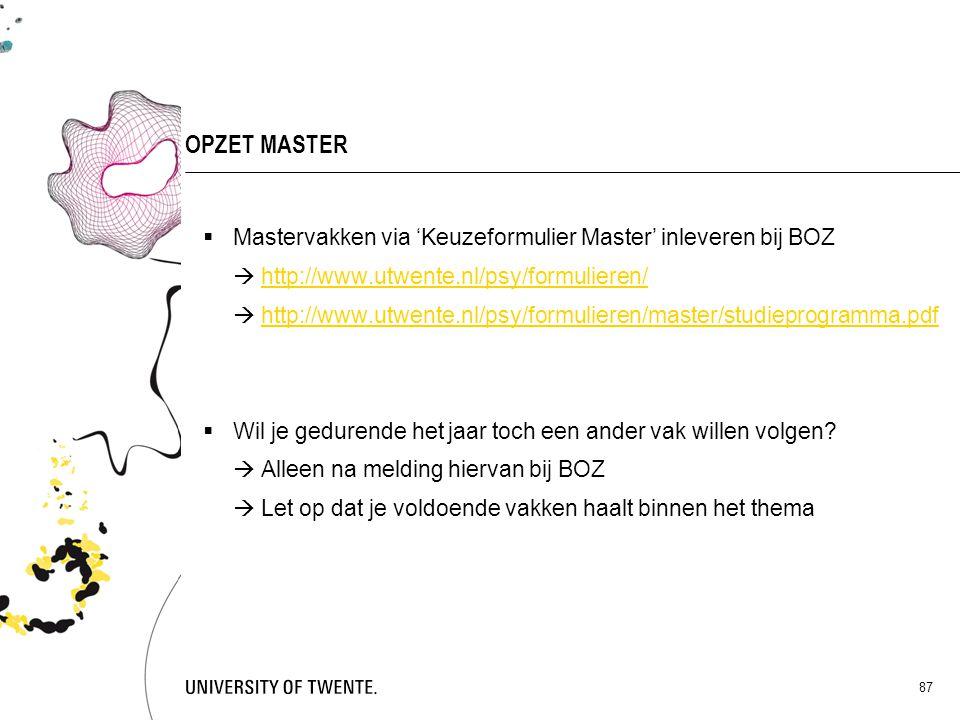 87 OPZET MASTER  Mastervakken via 'Keuzeformulier Master' inleveren bij BOZ  http://www.utwente.nl/psy/formulieren/http://www.utwente.nl/psy/formuli