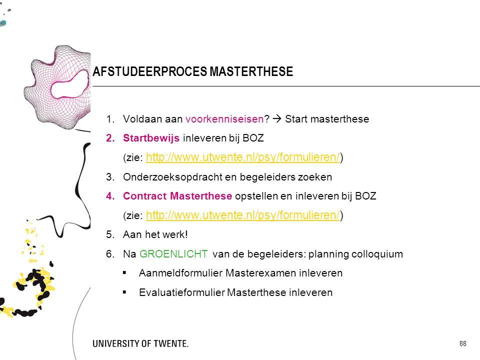88 AFSTUDEERPROCES MASTERTHESE 1.Voldaan aan voorkenniseisen?  Start masterthese 2.Startbewijs inleveren bij BOZ (zie: http://www.utwente.nl/psy/form