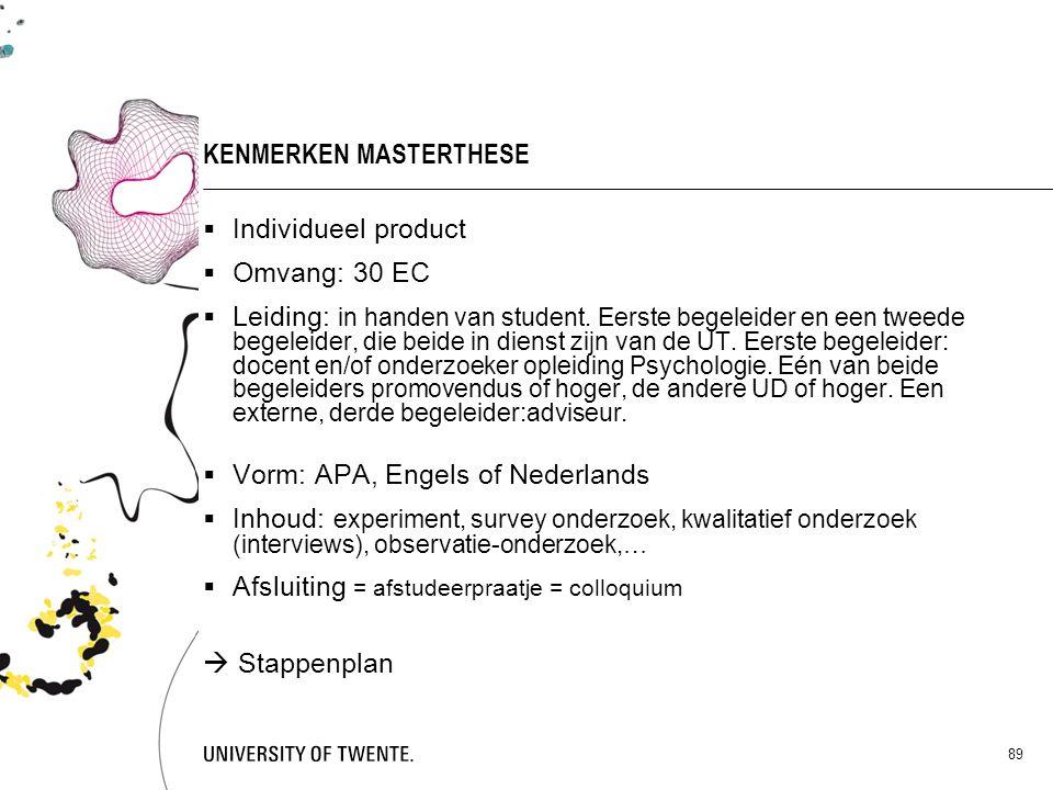 89 KENMERKEN MASTERTHESE  Individueel product  Omvang: 30 EC  Leiding: in handen van student. Eerste begeleider en een tweede begeleider, die beide