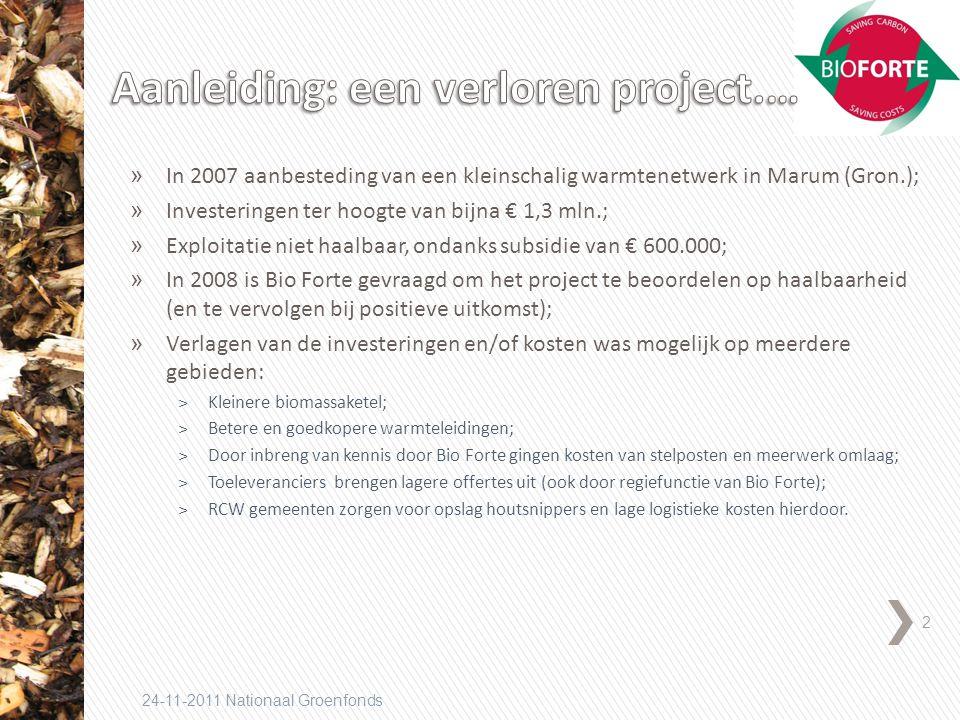 2 24-11-2011 Nationaal Groenfonds » In 2007 aanbesteding van een kleinschalig warmtenetwerk in Marum (Gron.); » Investeringen ter hoogte van bijna € 1,3 mln.; » Exploitatie niet haalbaar, ondanks subsidie van € 600.000; » In 2008 is Bio Forte gevraagd om het project te beoordelen op haalbaarheid (en te vervolgen bij positieve uitkomst); » Verlagen van de investeringen en/of kosten was mogelijk op meerdere gebieden: ˃Kleinere biomassaketel; ˃Betere en goedkopere warmteleidingen; ˃Door inbreng van kennis door Bio Forte gingen kosten van stelposten en meerwerk omlaag; ˃Toeleveranciers brengen lagere offertes uit (ook door regiefunctie van Bio Forte); ˃RCW gemeenten zorgen voor opslag houtsnippers en lage logistieke kosten hierdoor.