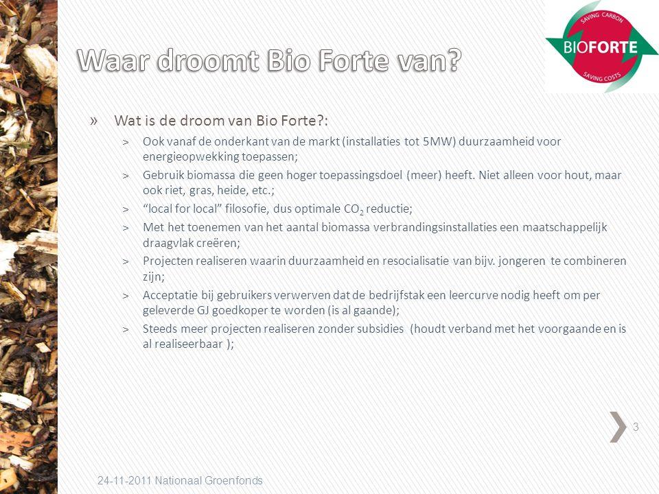3 24-11-2011 Nationaal Groenfonds » Wat is de droom van Bio Forte : ˃Ook vanaf de onderkant van de markt (installaties tot 5MW) duurzaamheid voor energieopwekking toepassen; ˃Gebruik biomassa die geen hoger toepassingsdoel (meer) heeft.