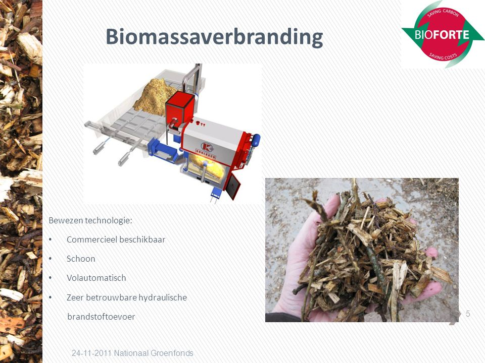 5 24-11-2011 Nationaal Groenfonds Biomassaverbranding Bewezen technologie: Commercieel beschikbaar Schoon Volautomatisch Zeer betrouwbare hydraulische brandstoftoevoer