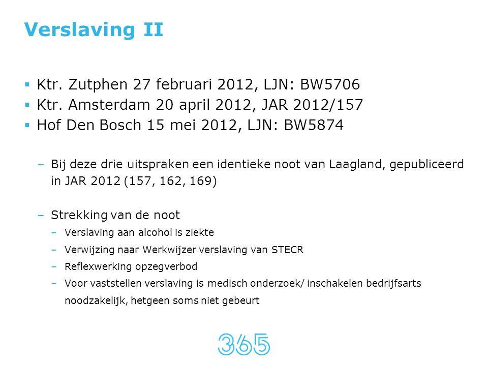 Verslaving II  Ktr. Zutphen 27 februari 2012, LJN: BW5706  Ktr. Amsterdam 20 april 2012, JAR 2012/157  Hof Den Bosch 15 mei 2012, LJN: BW5874 –Bij