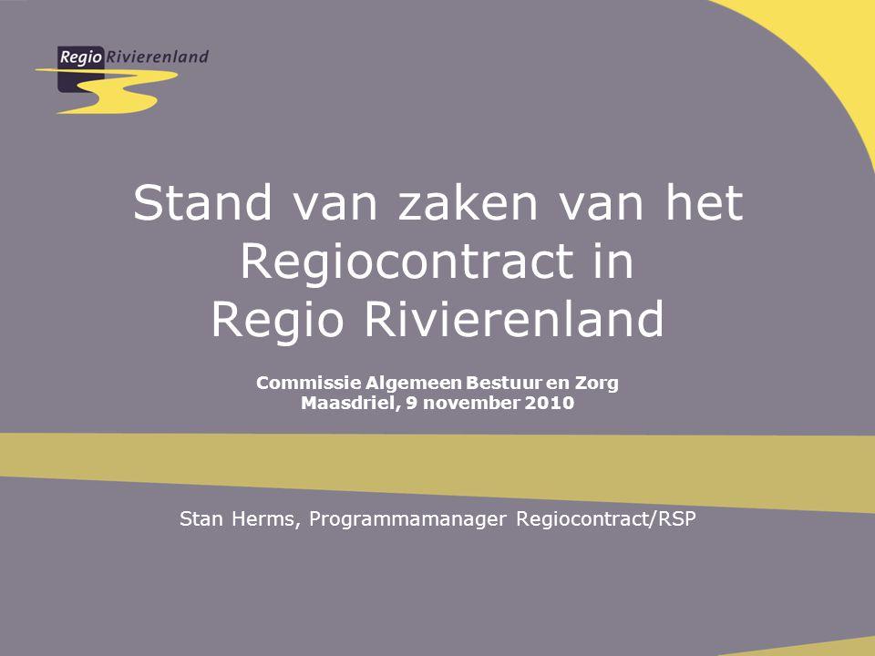 Stand van zaken van het Regiocontract in Regio Rivierenland Commissie Algemeen Bestuur en Zorg Maasdriel, 9 november 2010 Stan Herms, Programmamanager Regiocontract/RSP
