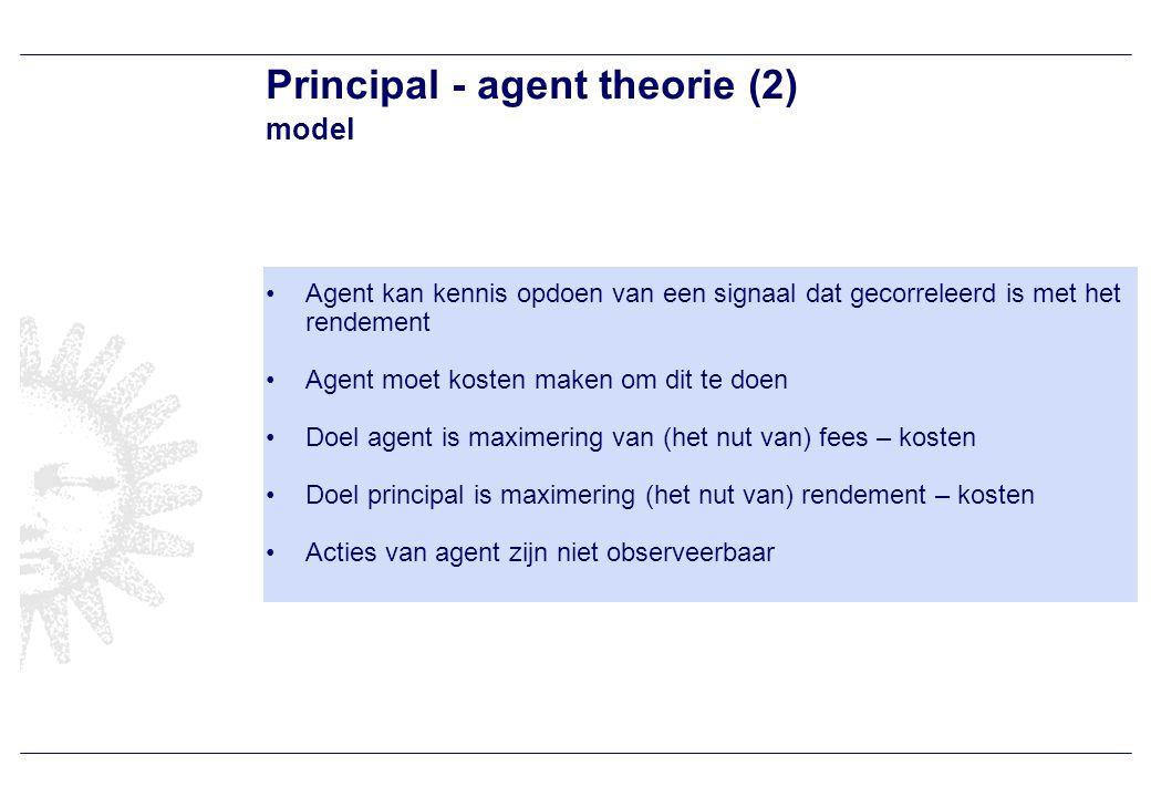 Principal - agent theorie (2) model Agent kan kennis opdoen van een signaal dat gecorreleerd is met het rendement Agent moet kosten maken om dit te doen Doel agent is maximering van (het nut van) fees – kosten Doel principal is maximering (het nut van) rendement – kosten Acties van agent zijn niet observeerbaar