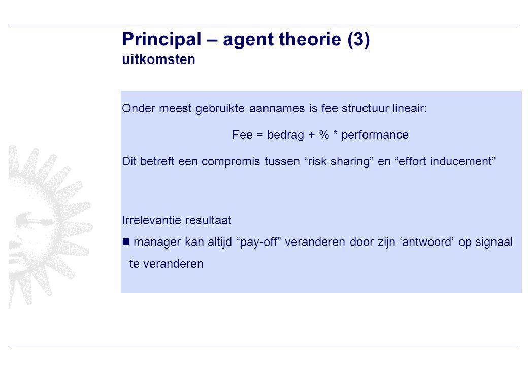 Principal – agent theorie (3) uitkomsten Onder meest gebruikte aannames is fee structuur lineair: Fee = bedrag + % * performance Dit betreft een compromis tussen risk sharing en effort inducement Irrelevantie resultaat manager kan altijd pay-off veranderen door zijn 'antwoord' op signaal te veranderen