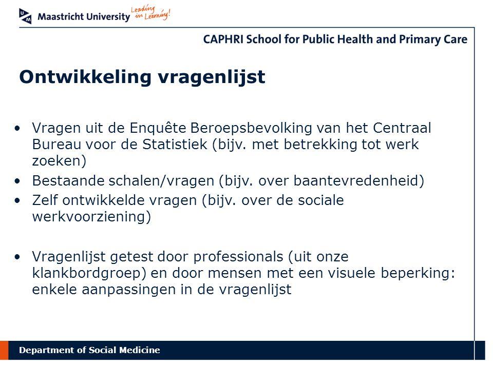 Department of Social Medicine Werving deelnemers onderzoek Via Optelec en Ergra Low Vision 3 steekproeven (in 2010) Inclusiecriteria -Visuele beperking -Leeftijd 15-64 (CBS-definitie beroepsbevolking) -Indien werkzaam, werkzaam in Nederland -Mogelijkheid tot deelname d.m.v.