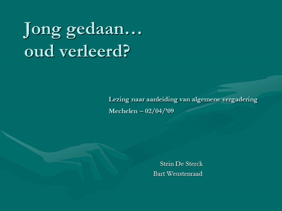 Jong gedaan… oud verleerd? Lezing naar aanleiding van algemene vergadering Mechelen – 02/04/'09 Stein De Sterck Stein De Sterck Bart Weustenraad Bart