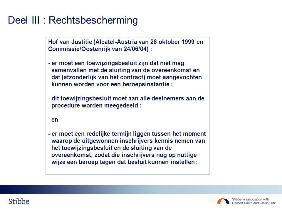Deel III : Rechtsbescherming Hof van Justitie (Alcatel-Austria van 28 oktober 1999 en Commissie/Oostenrijk van 24/06/04) : - er moet een toewijzingsbesluit zijn dat niet mag samenvallen met de sluiting van de overeenkomst en dat (afzonderlijk van het contract) moet aangevochten kunnen worden voor een beroepsinstantie ; - dit toewijzingsbesluit moet aan alle deelnemers aan de procedure worden meegedeeld ; en - er moet een redelijke termijn liggen tussen het moment waarop de uitgewonnen inschrijvers kennis nemen van het toewijzingsbesluit en de sluiting van de overeenkomst, zodat die inschrijvers nog op nuttige wijze een beroep tegen dat besluit kunnen instellen ;