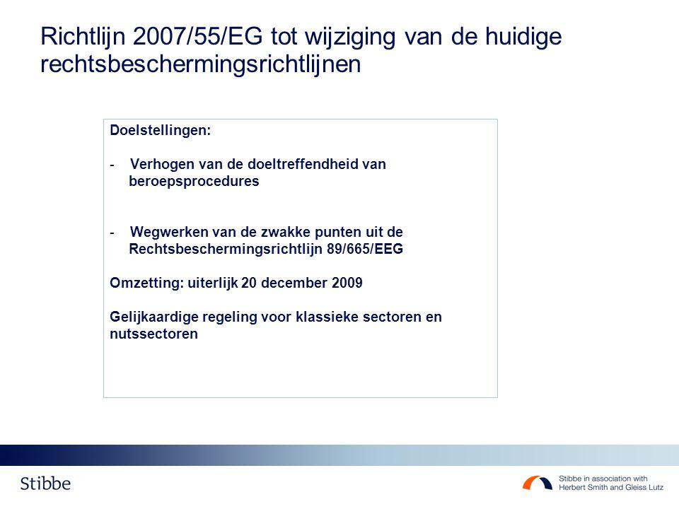 Richtlijn 2007/55/EG tot wijziging van de huidige rechtsbeschermingsrichtlijnen Doelstellingen: - Verhogen van de doeltreffendheid van beroepsprocedures - Wegwerken van de zwakke punten uit de Rechtsbeschermingsrichtlijn 89/665/EEG Omzetting: uiterlijk 20 december 2009 Gelijkaardige regeling voor klassieke sectoren en nutssectoren