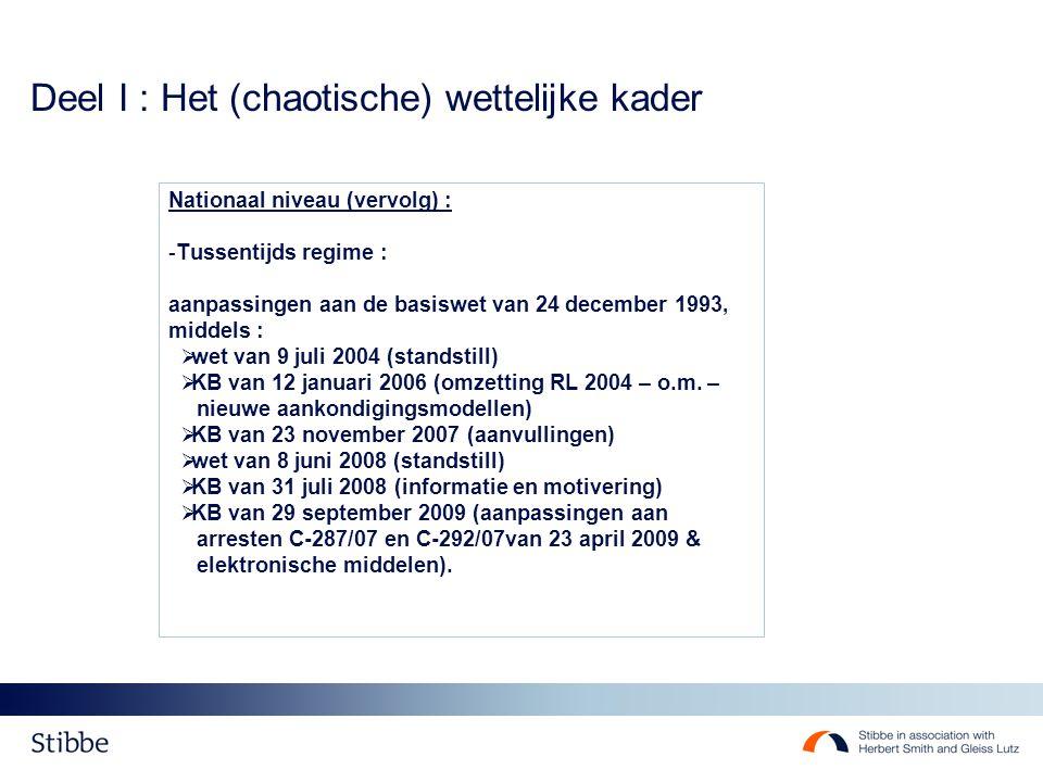 Deel I : Het (chaotische) wettelijke kader Nationaal niveau (vervolg) : -Tussentijds regime : aanpassingen aan de basiswet van 24 december 1993, middels :  wet van 9 juli 2004 (standstill)  KB van 12 januari 2006 (omzetting RL 2004 – o.m.