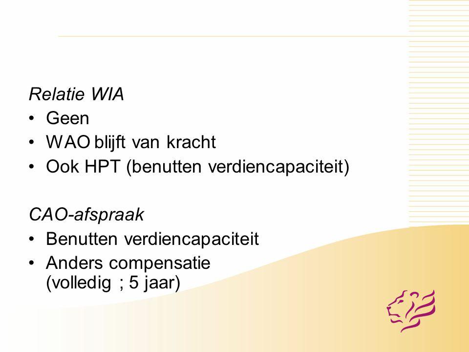 Relatie WIA Geen WAO blijft van kracht Ook HPT (benutten verdiencapaciteit) CAO-afspraak Benutten verdiencapaciteit Anders compensatie (volledig ; 5 jaar)