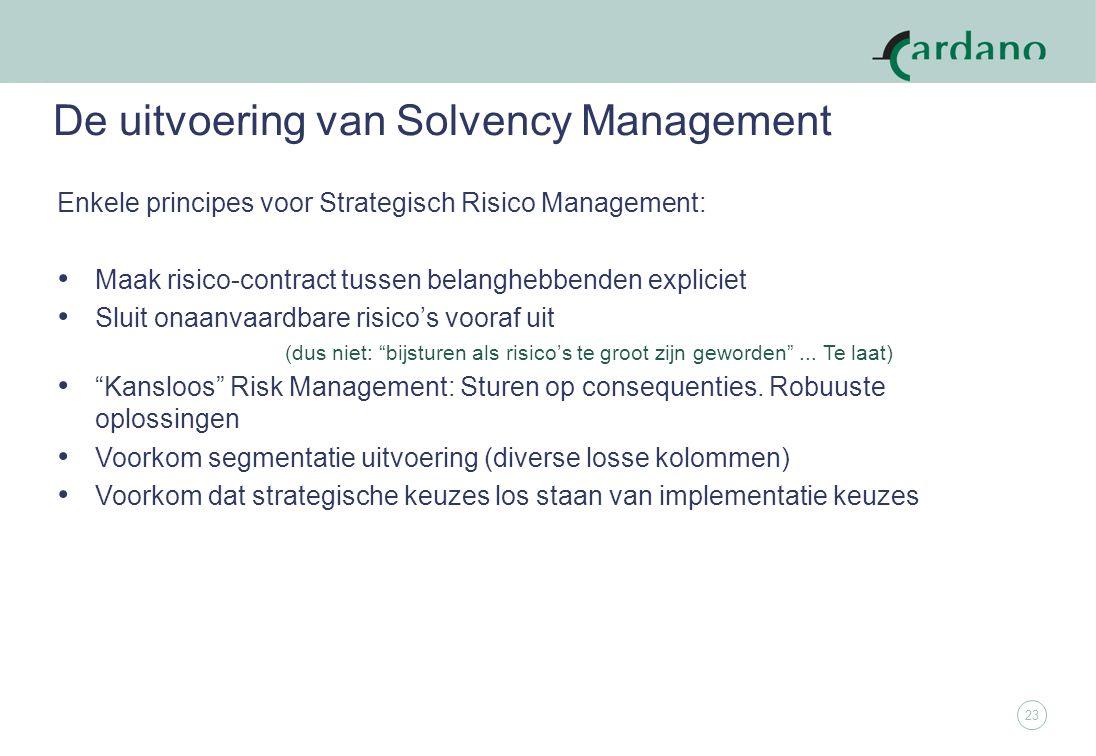 23 De uitvoering van Solvency Management Enkele principes voor Strategisch Risico Management: Maak risico-contract tussen belanghebbenden expliciet Sluit onaanvaardbare risico's vooraf uit (dus niet: bijsturen als risico's te groot zijn geworden ...