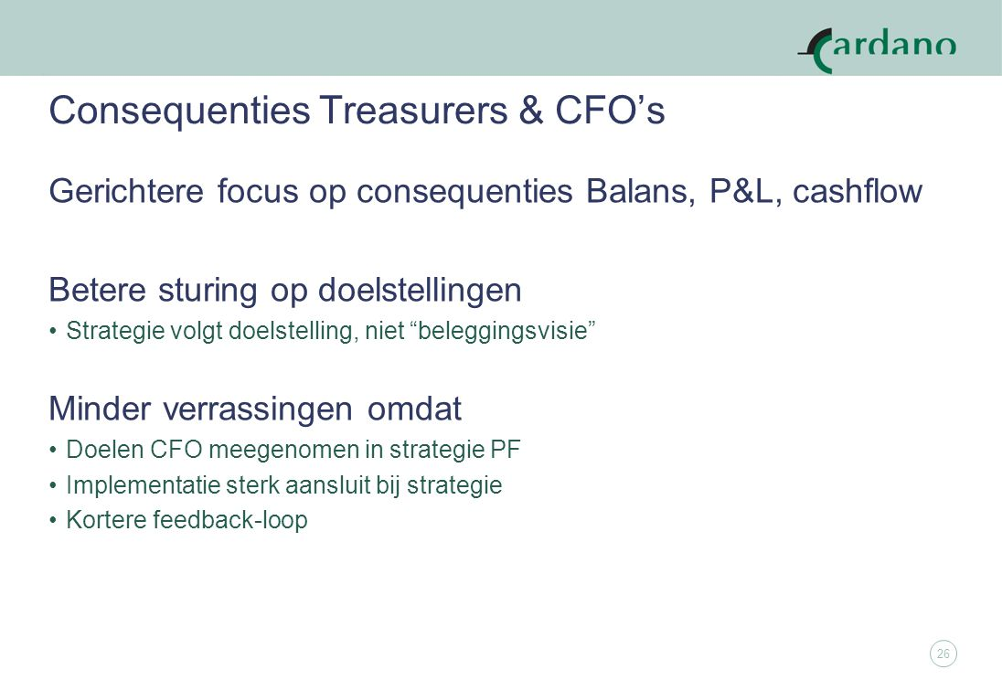 26 Consequenties Treasurers & CFO's Gerichtere focus op consequenties Balans, P&L, cashflow Betere sturing op doelstellingen Strategie volgt doelstelling, niet beleggingsvisie Minder verrassingen omdat Doelen CFO meegenomen in strategie PF Implementatie sterk aansluit bij strategie Kortere feedback-loop