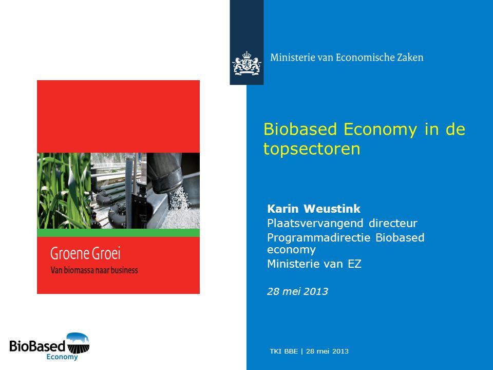 TKI BBE | 28 mei 2013 Biobased Economy in de topsectoren Karin Weustink Plaatsvervangend directeur Programmadirectie Biobased economy Ministerie van EZ 28 mei 2013