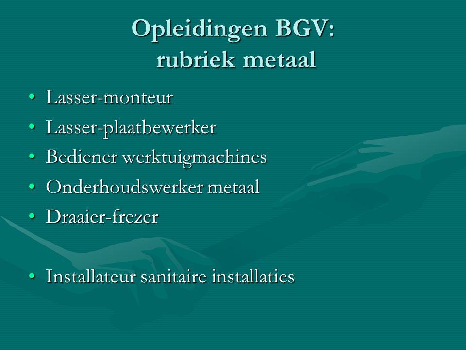 Opleidingen BGV: rubriek metaal Lasser-monteurLasser-monteur Lasser-plaatbewerkerLasser-plaatbewerker Bediener werktuigmachinesBediener werktuigmachin
