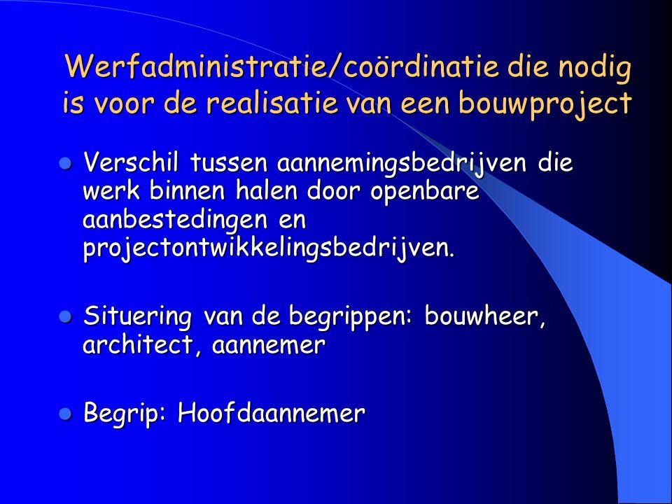 Werfadministratie/coördinatie die nodig is voor de realisatie van een bouwproject Verschil tussen aannemingsbedrijven die werk binnen halen door openbare aanbestedingen en projectontwikkelingsbedrijven.