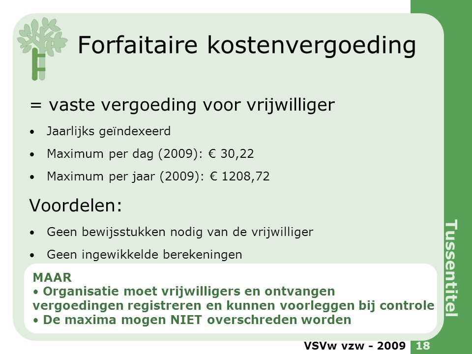 VSVw vzw - 200918 Forfaitaire kostenvergoeding = vaste vergoeding voor vrijwilliger Jaarlijks geïndexeerd Maximum per dag (2009): € 30,22 Maximum per