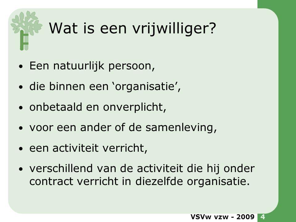 VSVw vzw - 20094 Wat is een vrijwilliger? Een natuurlijk persoon, die binnen een 'organisatie', onbetaald en onverplicht, voor een ander of de samenle