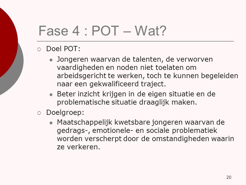 Fase 4 : POT – Wat?  Doel POT: Jongeren waarvan de talenten, de verworven vaardigheden en noden niet toelaten om arbeidsgericht te werken, toch te ku