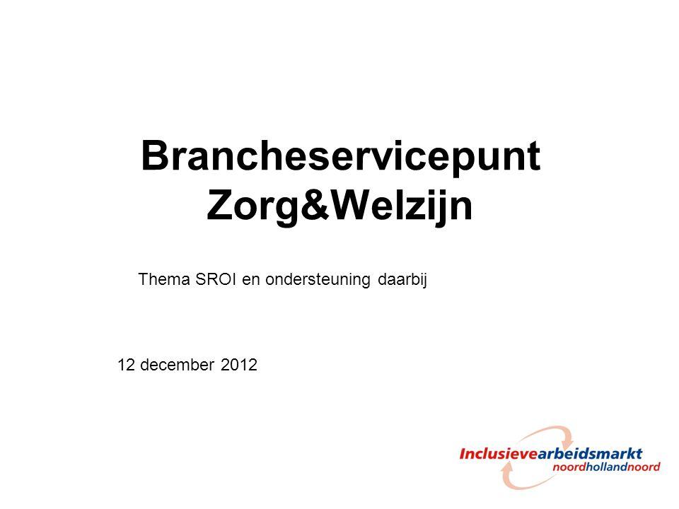 Brancheservicepunt Zorg&Welzijn 12 december 2012 Thema SROI en ondersteuning daarbij