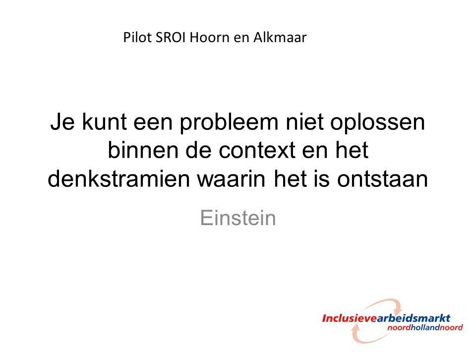 Je kunt een probleem niet oplossen binnen de context en het denkstramien waarin het is ontstaan Einstein Pilot SROI Hoorn en Alkmaar