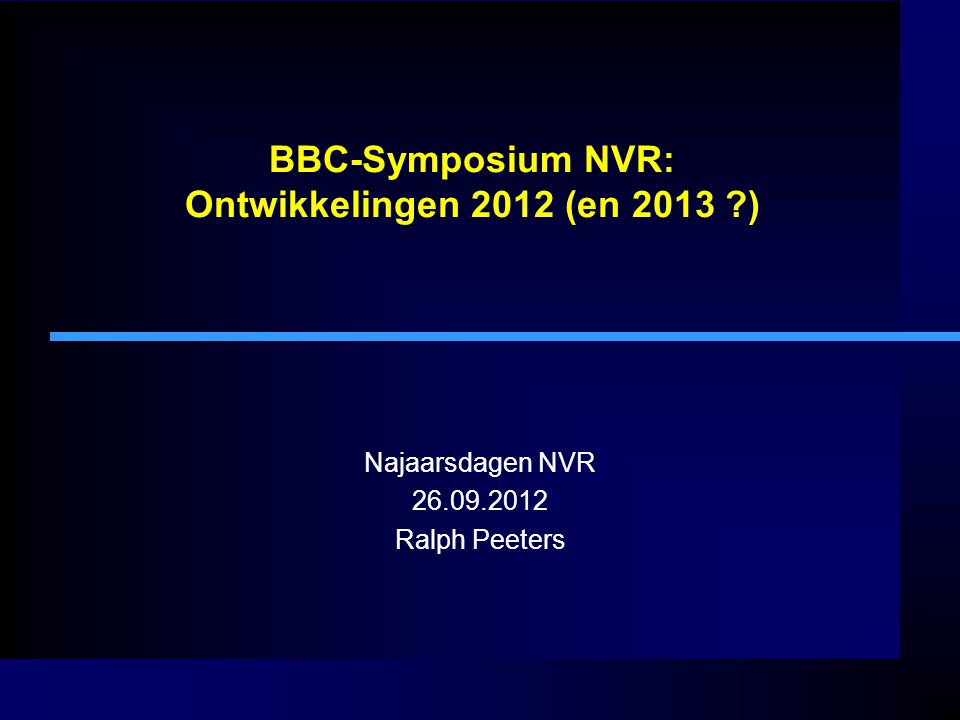 BBC-Symposium NVR: Ontwikkelingen 2012 (en 2013 ?) Najaarsdagen NVR 26.09.2012 Ralph Peeters