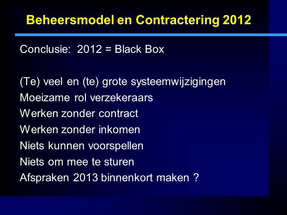 Beheersmodel en Contractering 2012 Conclusie:2012 = Black Box (Te) veel en (te) grote systeemwijzigingen Moeizame rol verzekeraars Werken zonder contract Werken zonder inkomen Niets kunnen voorspellen Niets om mee te sturen Afspraken 2013 binnenkort maken ?