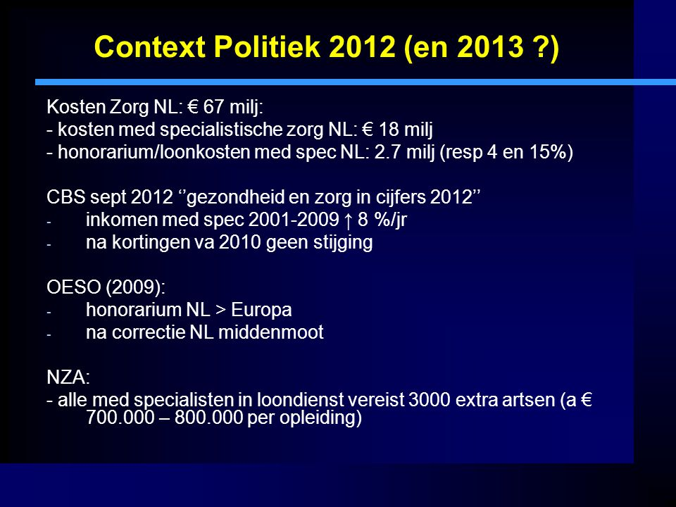 Context Politiek 2012 (en 2013 ?) Kosten Zorg NL: € 67 milj: - kosten med specialistische zorg NL: € 18 milj - honorarium/loonkosten med spec NL: 2.7 milj (resp 4 en 15%) CBS sept 2012 ''gezondheid en zorg in cijfers 2012'' - inkomen med spec 2001-2009 ↑ 8 %/jr - na kortingen va 2010 geen stijging OESO (2009): - honorarium NL > Europa - na correctie NL middenmoot NZA: - alle med specialisten in loondienst vereist 3000 extra artsen (a € 700.000 – 800.000 per opleiding)