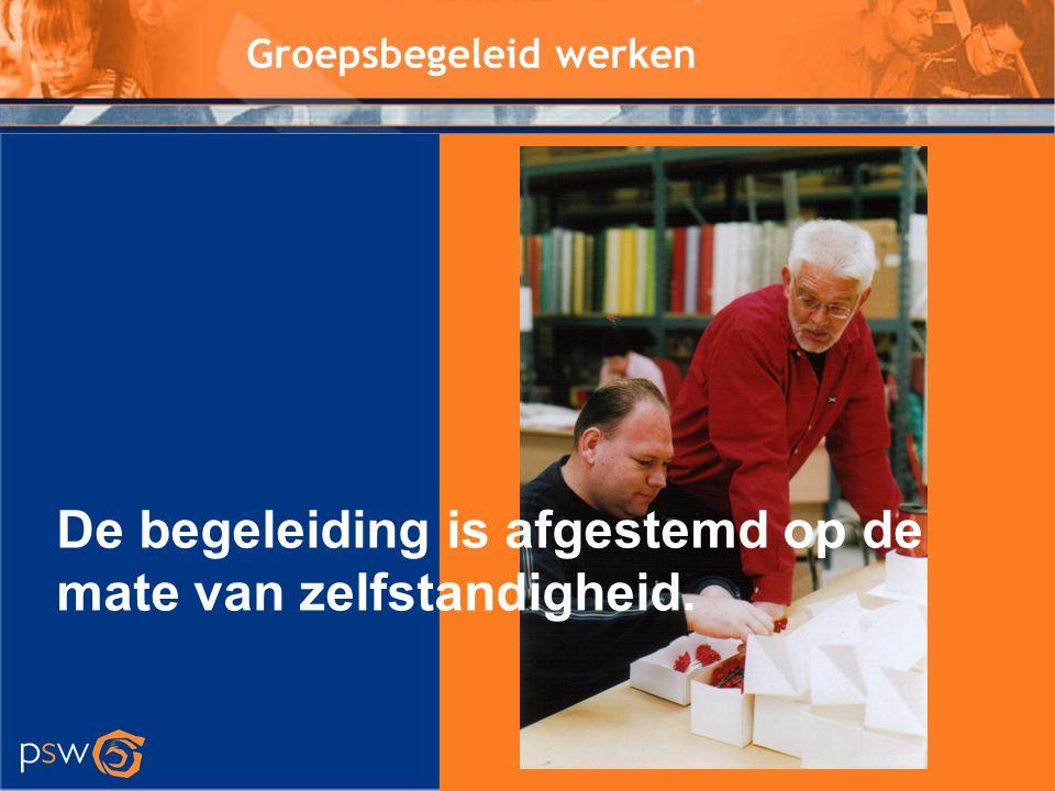 Groepsbegeleid werken De begeleiding is afgestemd op de mate van zelfstandigheid.