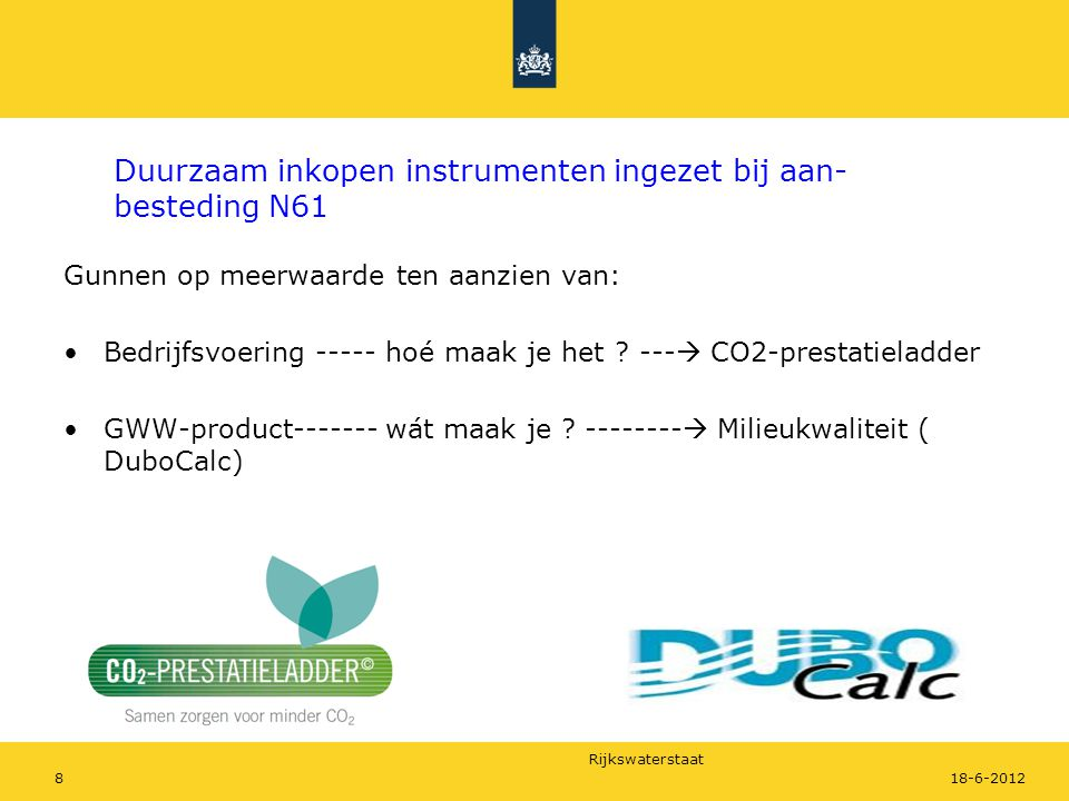Rijkswaterstaat 1918-6-2012 Toegezegde mbv DuboCalc berekende CO 2 -emissiereductie N61 door ON De toegezegde reductie voor de 4 beschouwde objecten (wegverharding, grondverzet, geleiderail en openbare verlichting) in realisatie- en exploitatiefase van 50 jaar tov referentie bedraagt 15,8 kton CO 2 Verdeling CO 2 -emissiereductie over levensduurfasen: - bouw (winning, productie en aanleg): 6,9 kton - gebruik : 0,4 kton - onderhoud (vervanging) : 7,0 kton - einde levensduur : 1,5 kton