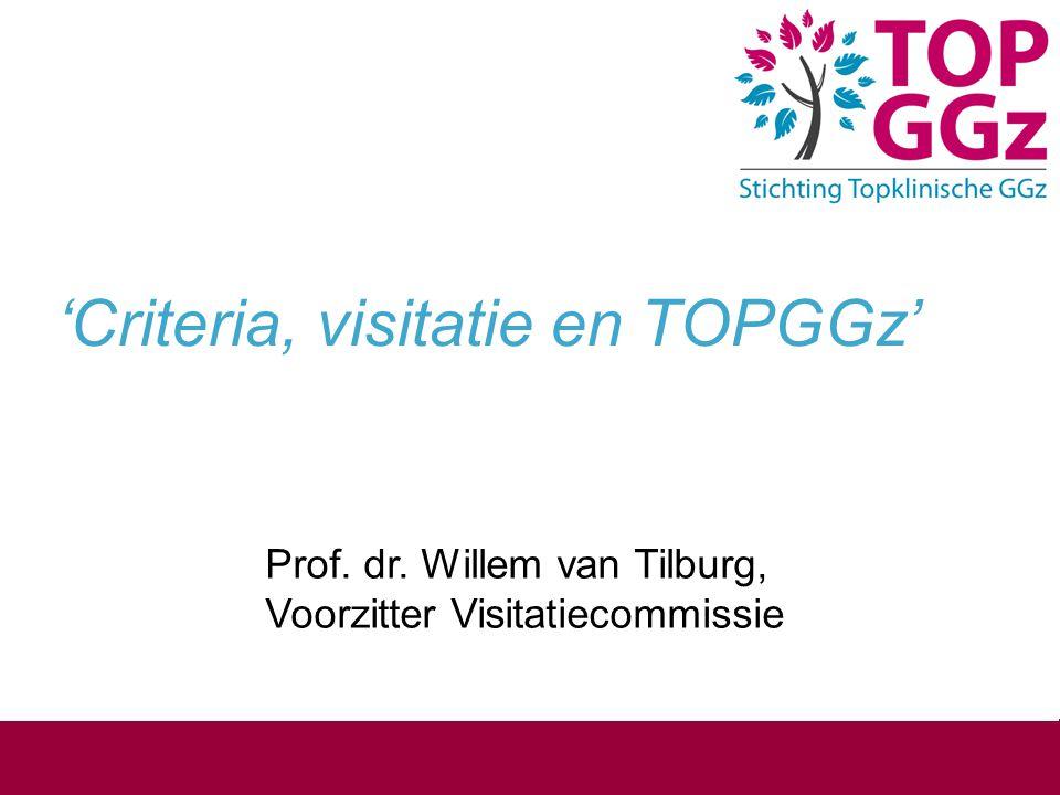 'Criteria, visitatie en TOPGGz' Prof. dr. Willem van Tilburg, Voorzitter Visitatiecommissie