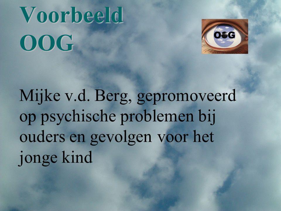 Voorbeeld OOG Voorbeeld OOG Mijke v.d. Berg, gepromoveerd op psychische problemen bij ouders en gevolgen voor het jonge kind O G