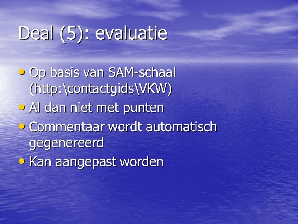 Deal (5): evaluatie Op basis van SAM-schaal (http:\contactgids\VKW) Op basis van SAM-schaal (http:\contactgids\VKW) Al dan niet met punten Al dan niet met punten Commentaar wordt automatisch gegenereerd Commentaar wordt automatisch gegenereerd Kan aangepast worden Kan aangepast worden