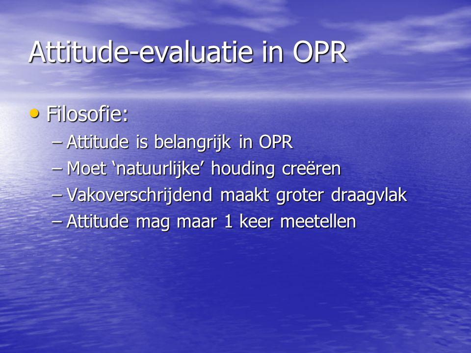 Attitude-evaluatie in OPR Filosofie: Filosofie: –Attitude is belangrijk in OPR –Moet 'natuurlijke' houding creëren –Vakoverschrijdend maakt groter draagvlak –Attitude mag maar 1 keer meetellen